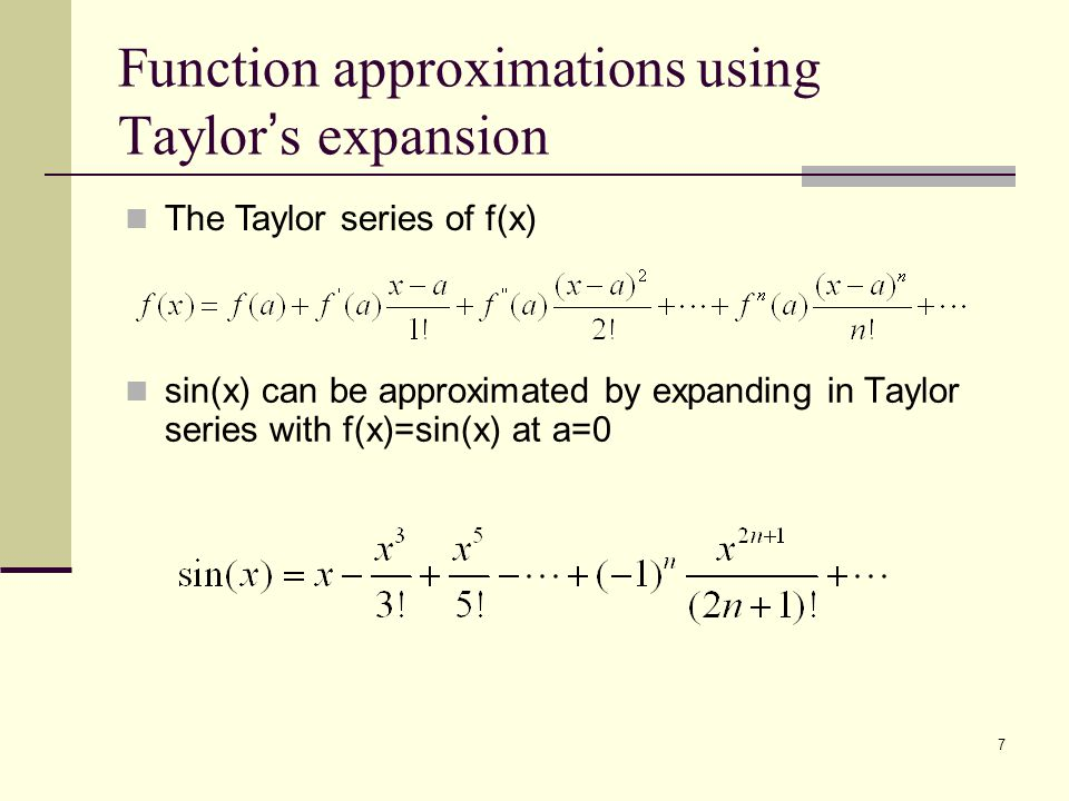 7 Function approximations using Taylor ' s expansion sin(x) can be approximated by expanding in Taylor series with f(x)=sin(x) at a=0 The Taylor serie
