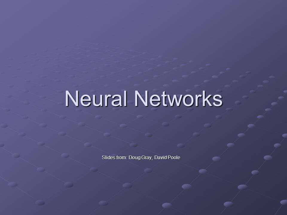 Neural Networks Slides from: Doug Gray, David Poole