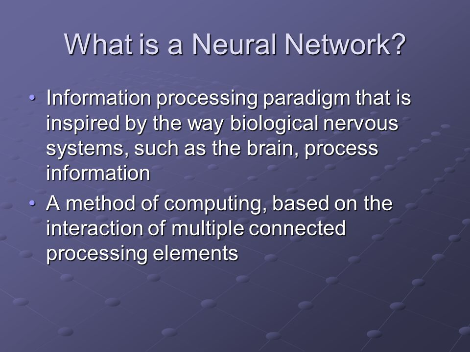 What is a Neural Network? Information processing paradigm that is inspired by the way biological nervous systems, such as the brain, process informati