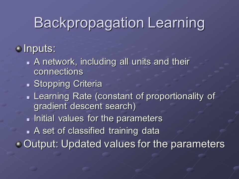 Backpropagation Learning Inputs: A network, including all units and their connections A network, including all units and their connections Stopping Cr