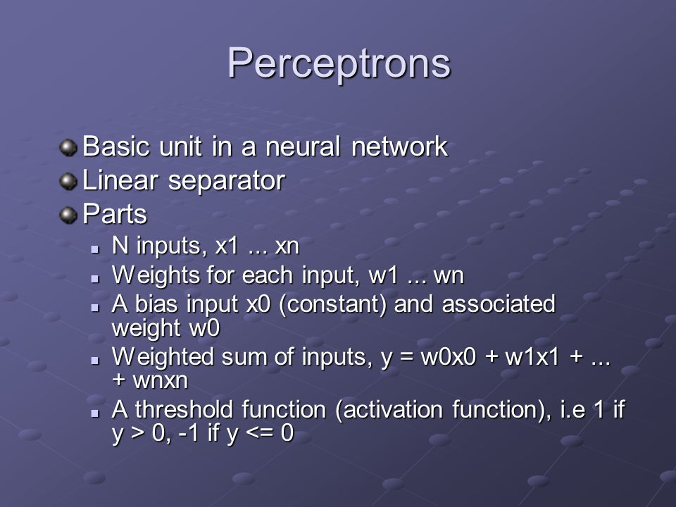 Perceptrons Basic unit in a neural network Linear separator Parts N inputs, x1... xn N inputs, x1... xn Weights for each input, w1... wn Weights for e