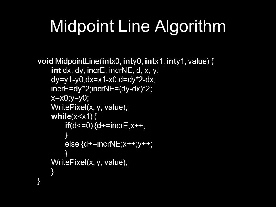 void MidpointLine(intx0, inty0, intx1, inty1, value) { int dx, dy, incrE, incrNE, d, x, y; dy=y1-y0;dx=x1-x0;d=dy*2-dx; incrE=dy*2;incrNE=(dy-dx)*2; x