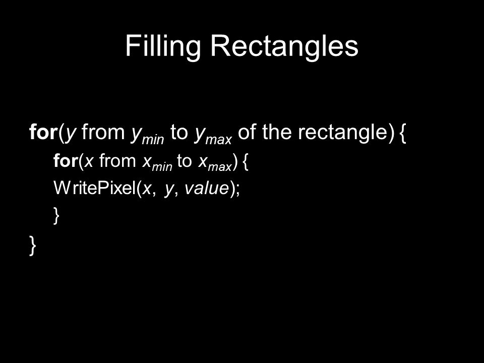 Filling Rectangles for(y from y min to y max of the rectangle) { for(x from x min to x max ) { WritePixel(x, y, value); }