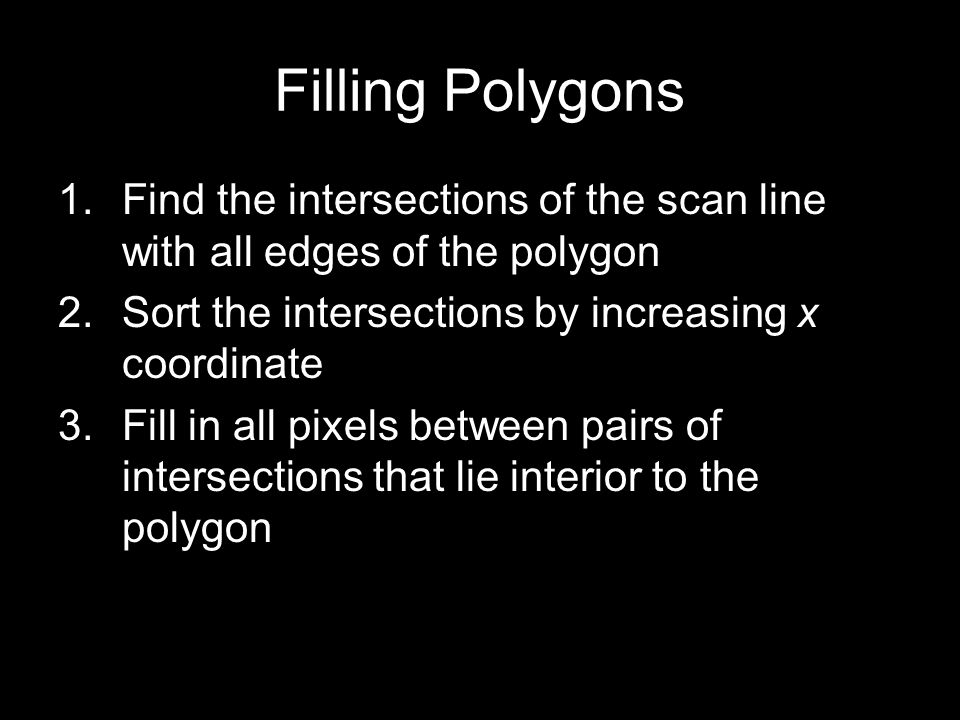 1.Find the intersections of the scan line with all edges of the polygon 2.Sort the intersections by increasing x coordinate 3.Fill in all pixels betwe