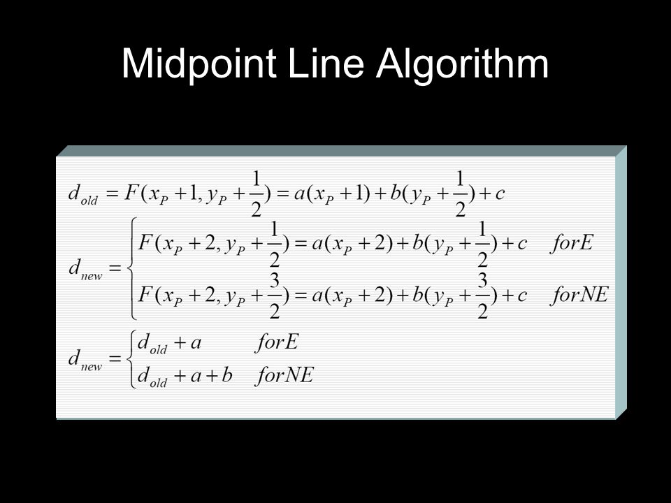 void MidpointLine(intx0, inty0, intx1, inty1, value) { int dx, dy, incrE, incrNE, d, x, y; dy=y1-y0;dx=x1-x0;d=dy*2-dx; incrE=dy*2;incrNE=(dy-dx)*2; x=x0;y=y0; WritePixel(x, y, value); while(x<x1) { if(d<=0) {d+=incrE;x++; } else {d+=incrNE;x++;y++; } WritePixel(x, y, value); }