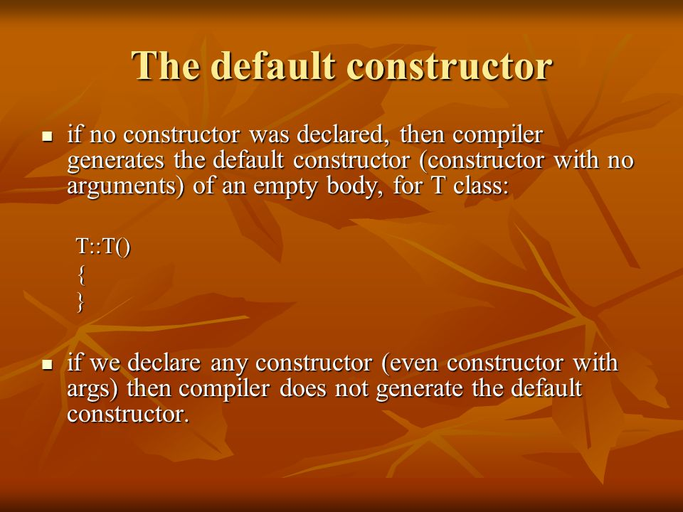 The default constructor if no constructor was declared, then compiler generates the default constructor (constructor with no arguments) of an empty body, for T class: if no constructor was declared, then compiler generates the default constructor (constructor with no arguments) of an empty body, for T class:T::T(){} if we declare any constructor (even constructor with args) then compiler does not generate the default constructor.