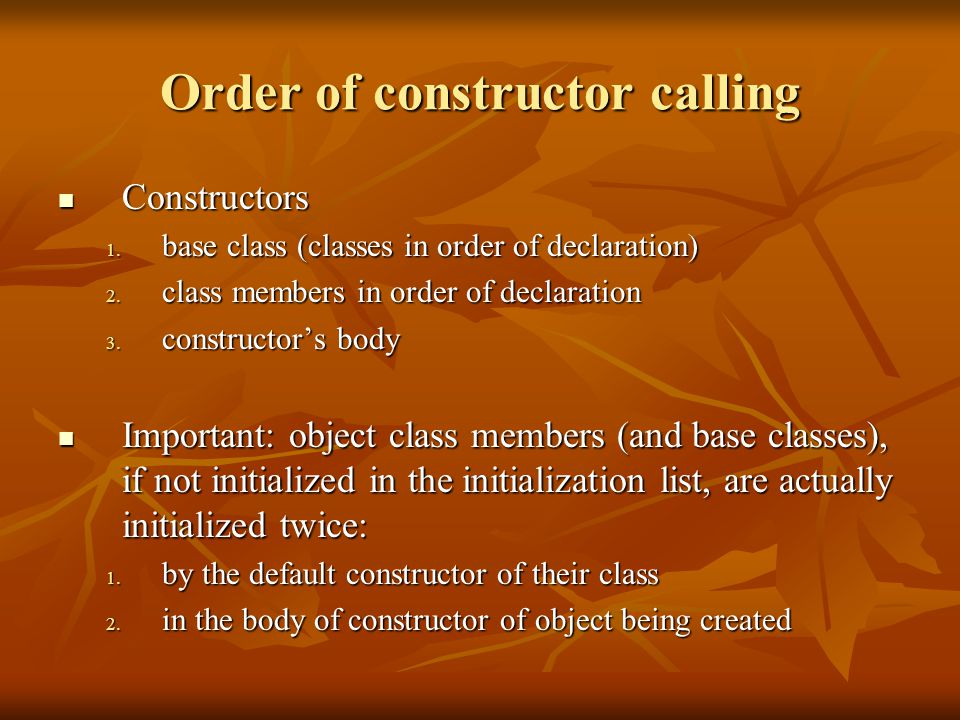 Order of constructor calling Constructors Constructors 1. base class (classes in order of declaration) 2. class members in order of declaration 3. con