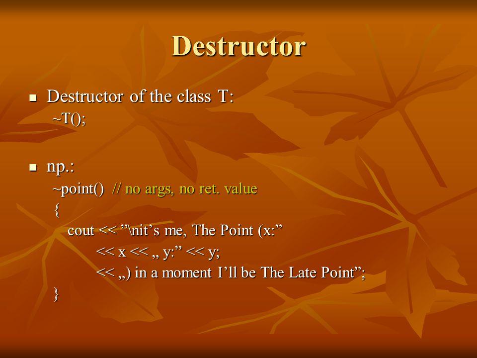 Destructor Destructor of the class T: Destructor of the class T: ~T(); np.: np.: ~point() // no args, no ret.