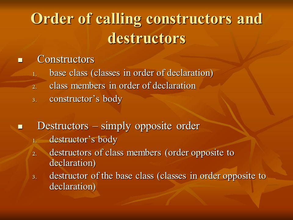 Order of calling constructors and destructors Constructors Constructors 1. base class (classes in order of declaration) 2. class members in order of d