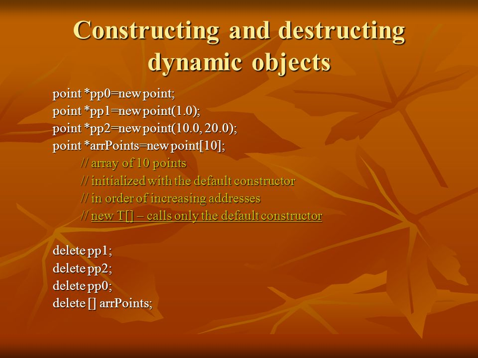 Constructing and destructing dynamic objects point *pp0=new point; point *pp1=new point(1.0); point *pp2=new point(10.0, 20.0); point *arrPoints=new point[10]; // array of 10 points // initialized with the default constructor // in order of increasing addresses // new T[] – calls only the default constructor delete pp1; delete pp2; delete pp0; delete [] arrPoints;