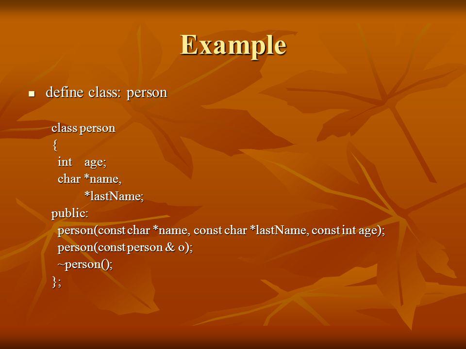 Example define class: person define class: person class person { int age; int age; char *name, char *name, *lastName; *lastName;public: person(const char *name, const char *lastName, const int age); person(const char *name, const char *lastName, const int age); person(const person & o); person(const person & o); ~person(); ~person();};