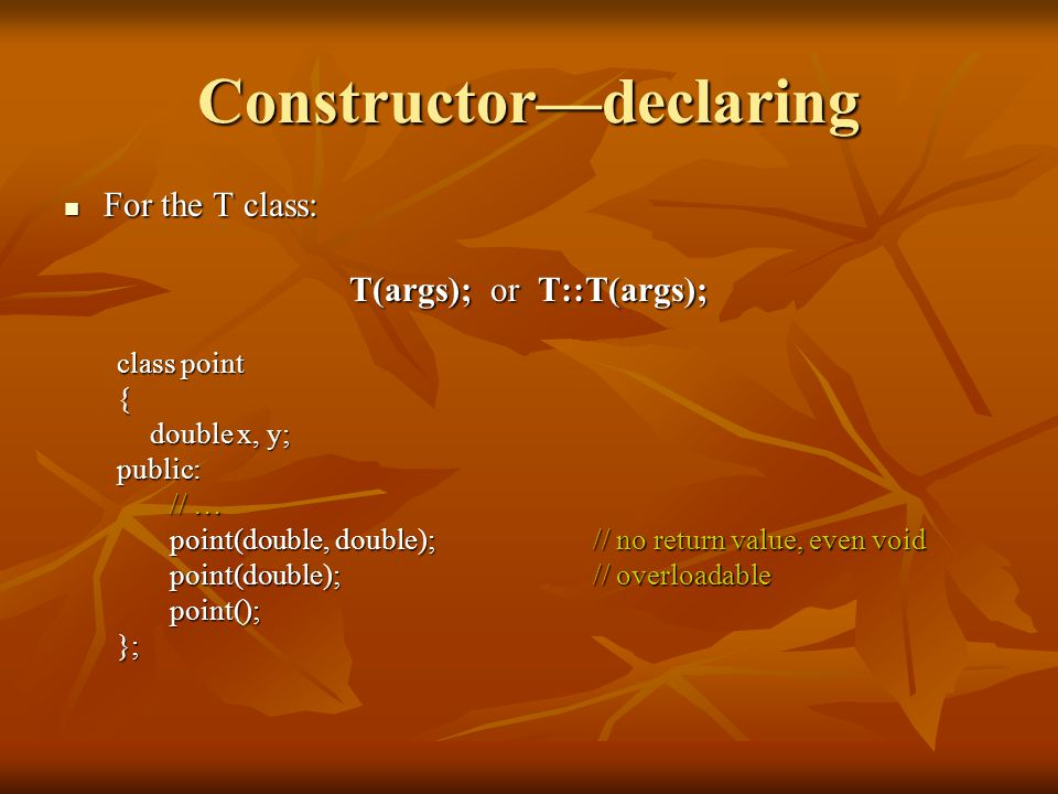 Constructor—declaring For the T class: For the T class: T(args); or T::T(args); class point { double x, y; public: // … point(double, double);// no re
