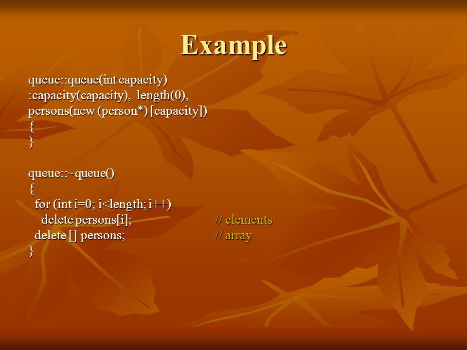 queue::queue(int capacity) :capacity(capacity), length(0), persons(new (person*) [capacity]) {}queue::~queue(){ for (int i=0; i<length; i++) for (int i=0; i<length; i++) delete persons[i];// elements delete persons[i];// elements delete [] persons;// array delete [] persons;// array} Example