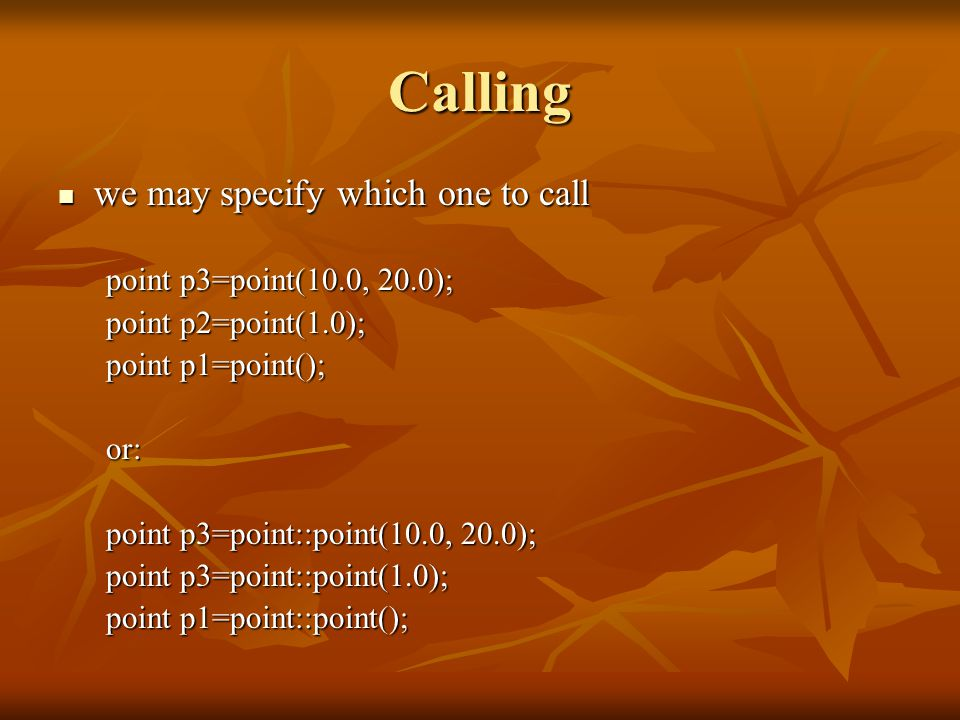 Calling we may specify which one to call we may specify which one to call point p3=point(10.0, 20.0); point p2=point(1.0); point p1=point(); or: point p3=point::point(10.0, 20.0); point p3=point::point(1.0); point p1=point::point();