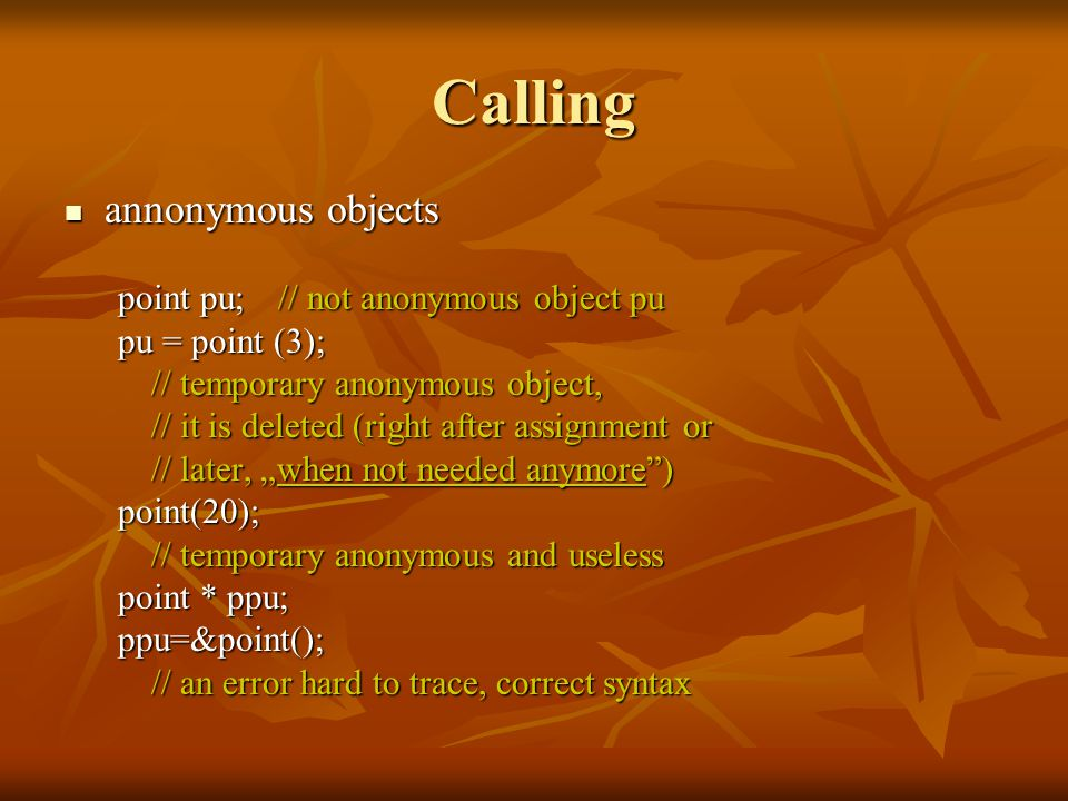 Calling annonymous objects annonymous objects point pu;// not anonymous object pu pu = point (3); // temporary anonymous object, // it is deleted (rig