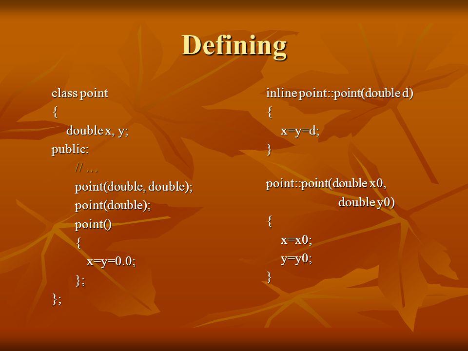 Defining class point { double x, y; public: // … point(double, double); point(double); point() {x=y=0.0; }; }; inline point::point(double d) { x=y=d; } point::point(double x0, double y0) { x=x0; y=y0; }