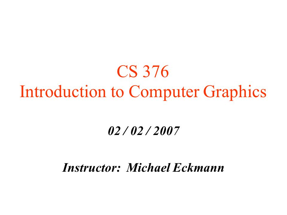 CS 376 Introduction to Computer Graphics 02 / 02 / 2007 Instructor: Michael Eckmann