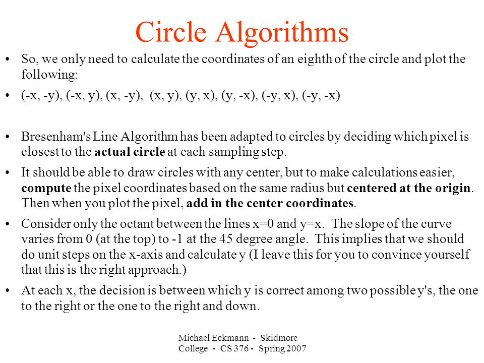 Michael Eckmann - Skidmore College - CS 376 - Spring 2007 Circle Algorithms So, we only need to calculate the coordinates of an eighth of the circle and plot the following: (-x, -y), (-x, y), (x, -y), (x, y), (y, x), (y, -x), (-y, x), (-y, -x) Bresenham s Line Algorithm has been adapted to circles by deciding which pixel is closest to the actual circle at each sampling step.