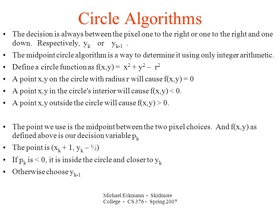 Michael Eckmann - Skidmore College - CS 376 - Spring 2007 Circle Algorithms The decision is always between the pixel one to the right or one to the right and one down.