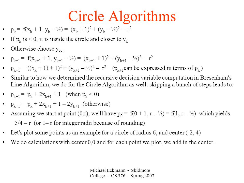 Michael Eckmann - Skidmore College - CS 376 - Spring 2007 Circle Algorithms p k = f(x k + 1, y k – ½) = (x k + 1) 2 + (y k – ½) 2 – r 2 If p k is < 0, it is inside the circle and closer to y k Otherwise choose y k-1 p k+1 = f(x k+1 + 1, y k+1 – ½) = (x k+1 + 1) 2 + (y k+1 – ½) 2 – r 2 p k+1 = ((x k + 1) + 1) 2 + (y k+1 – ½) 2 – r 2 (p k+1 can be expressed in terms of p k ) Similar to how we determined the recursive decision variable computation in Bresenham s Line Algorithm, we do for the Circle Algorithm as well: skipping a bunch of steps leads to: p k+1 = p k + 2x k+1 + 1 (when p k < 0) p k+1 = p k + 2x k+1 + 1 – 2y k+1 (otherwise) Assuming we start at point (0,r), we ll have p 0 = f(0 + 1, r – ½) = f(1, r – ½) which yields 5/4 – r (or 1– r for integer radii because of rounding) Let s plot some points as an example for a circle of radius 6, and center (-2, 4) We do calculations with center 0,0 and for each point we plot, we add in the center.