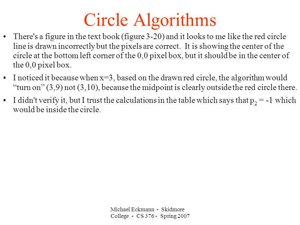 Michael Eckmann - Skidmore College - CS 376 - Spring 2007 Circle Algorithms There s a figure in the text book (figure 3-20) and it looks to me like the red circle line is drawn incorrectly but the pixels are correct.