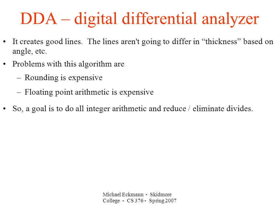 Michael Eckmann - Skidmore College - CS 376 - Spring 2007 DDA – digital differential analyzer It creates good lines.