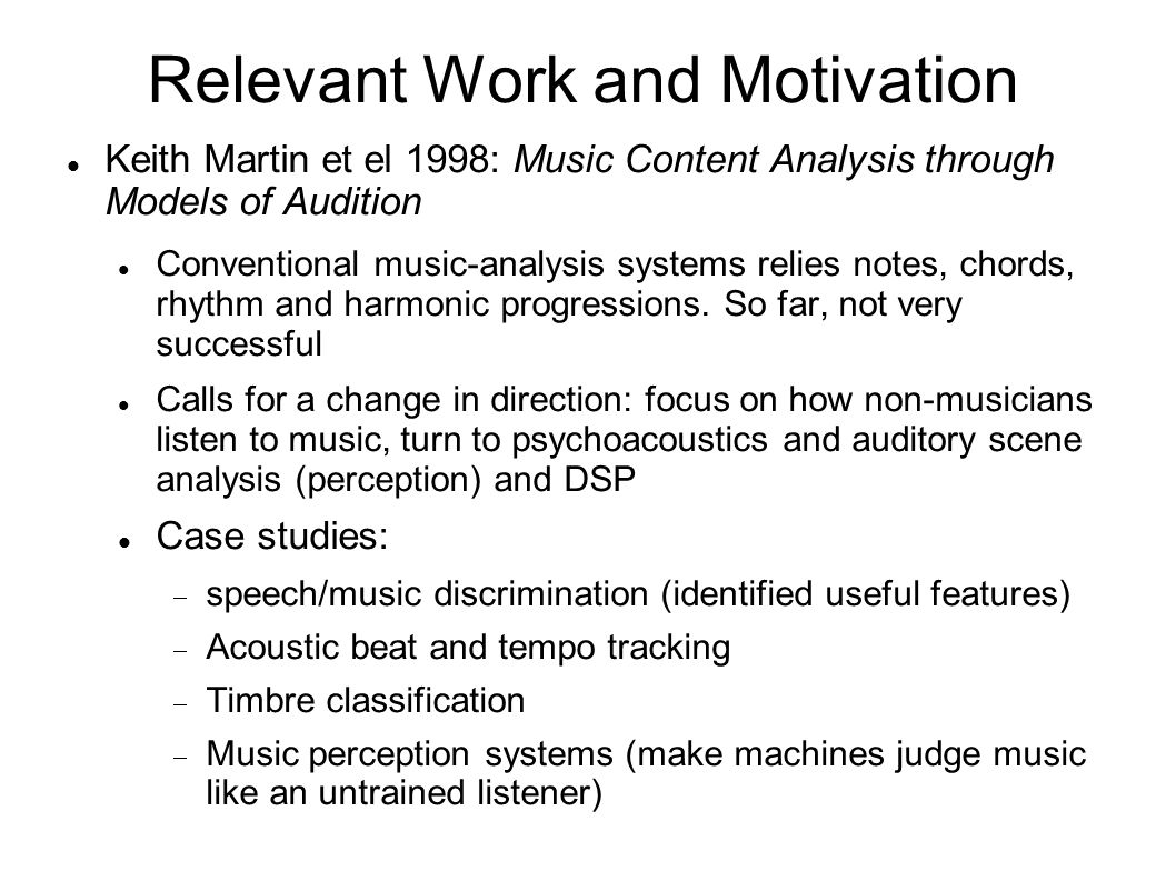 Relevant Work and Motivation Scheirer, Slaney 1997: Construction and evaluation of a robust multifeature speech/music discriminator A real-time computer system to distinguish speech vs music Use frame-by-frame data 13 features: 5 of which are VARIANCE features  Measure how fast a feature changes among 1 second frames  Others include: spectral centroid, zero-crossing rate etc Use Gaussian mixture models and MAP for classification High accuracy
