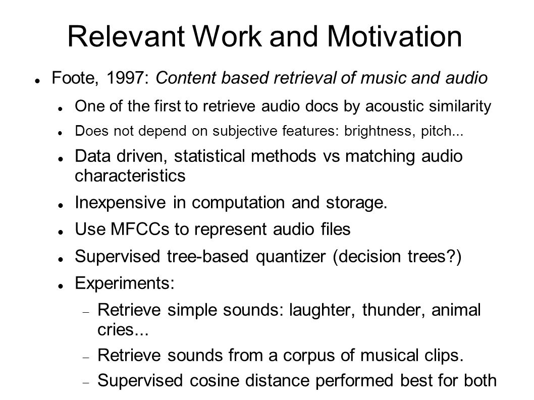 Relevant Work and Motivation Foote, 1997: Content based retrieval of music and audio One of the first to retrieve audio docs by acoustic similarity Do