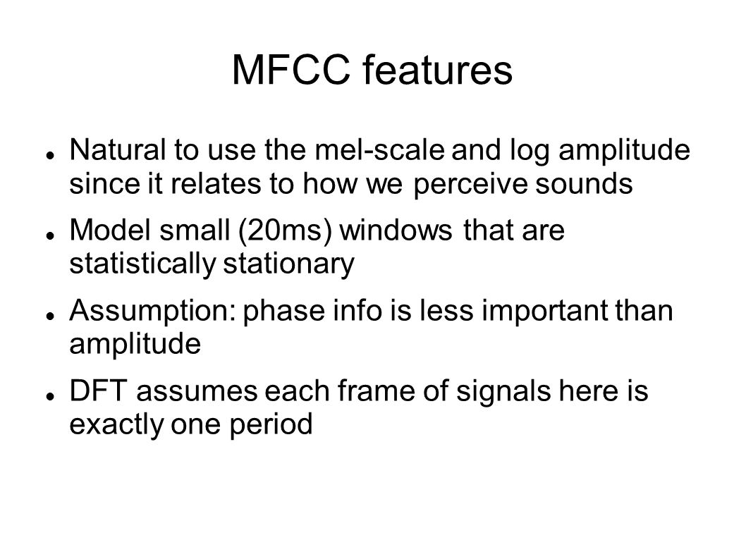MFCC features Natural to use the mel-scale and log amplitude since it relates to how we perceive sounds Model small (20ms) windows that are statistica