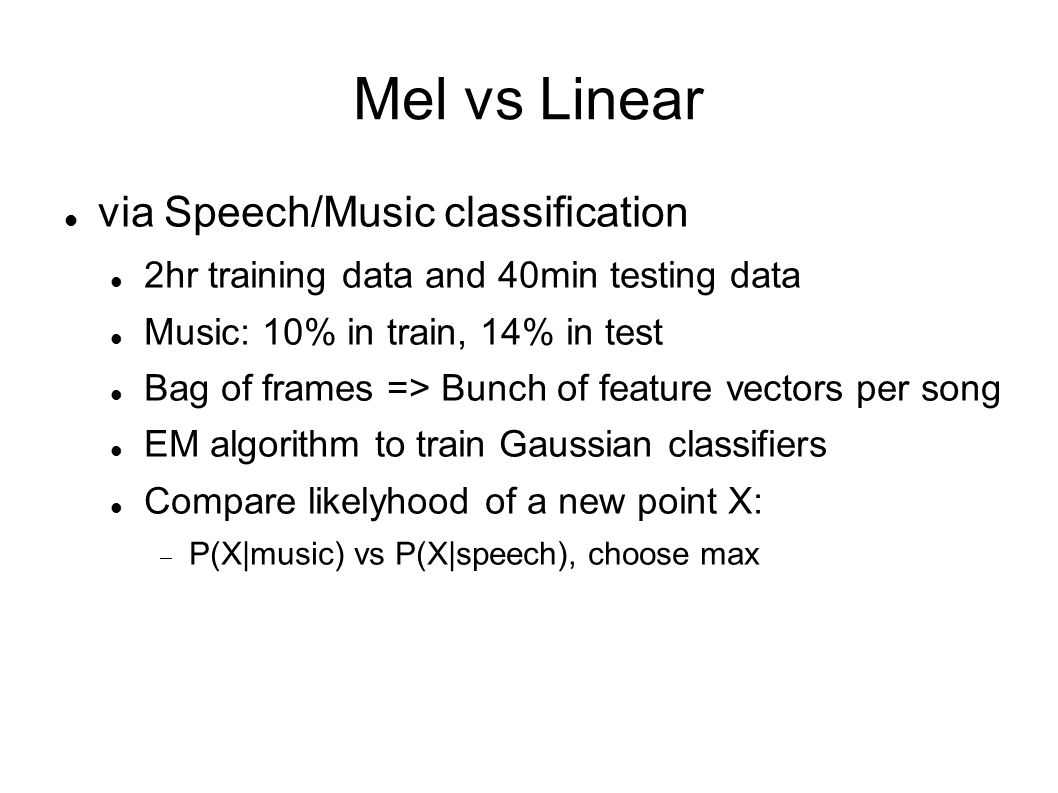 Mel vs Linear Speech and music modeled using GMM Both Mel-ed and linear features are 13 dimensional: Mel: 40 bins-->DCT-->13 features Linear: 256 bin-->DCT-->13 features In training data, speech frames and music frames are used to train GMM for speech and music respectively, via EM algorithm
