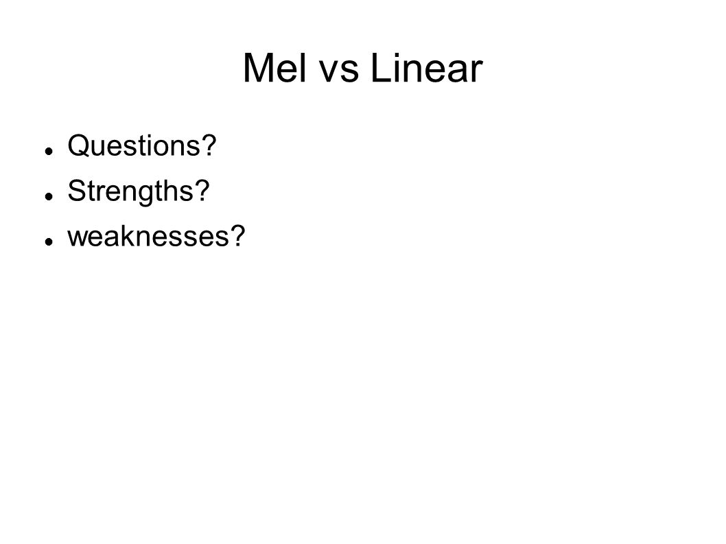 Mel vs Linear Questions? Strengths? weaknesses?