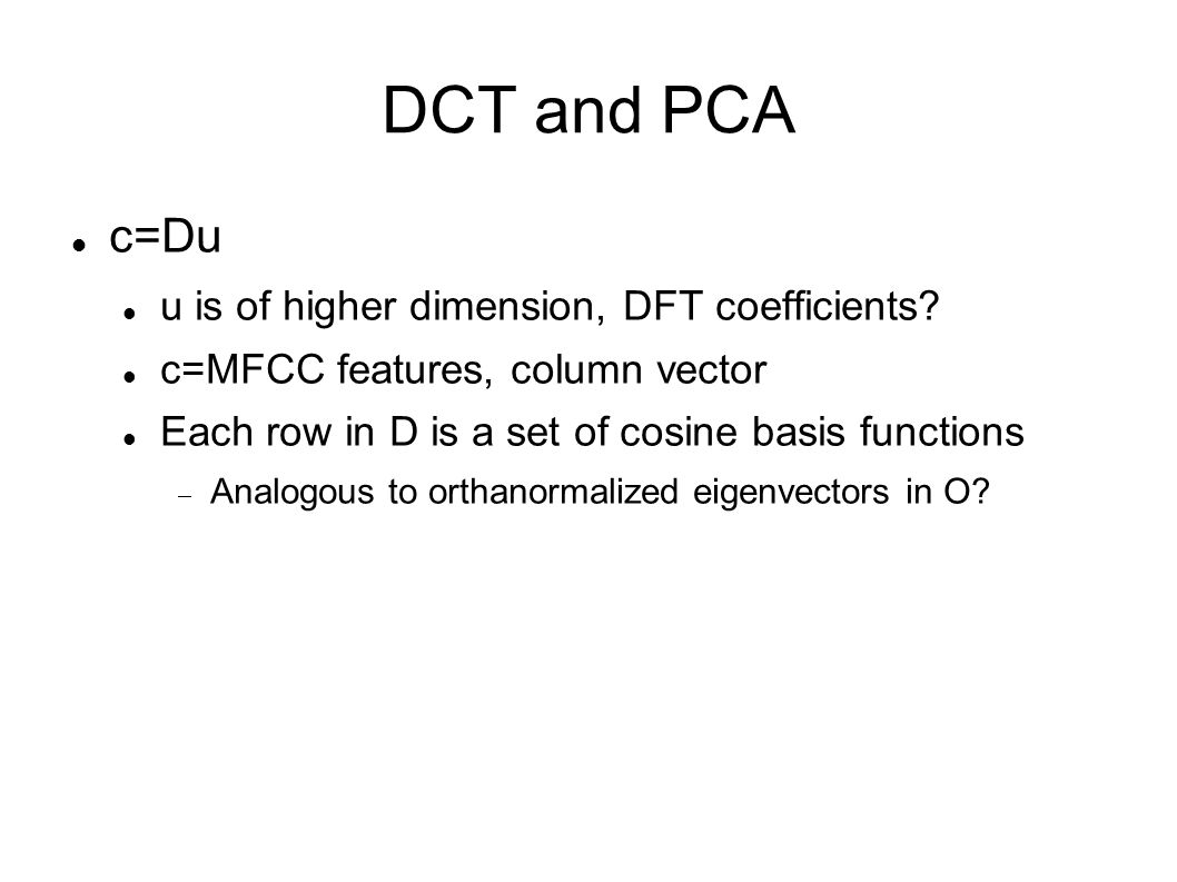 DCT and PCA For speech data: KL transform gives cos-like basis functions Thus DCT approximates PCA in speech data For music data: KL transform gives cos-like basis functions Thus DCT approximates PCA in music data as well Questions.