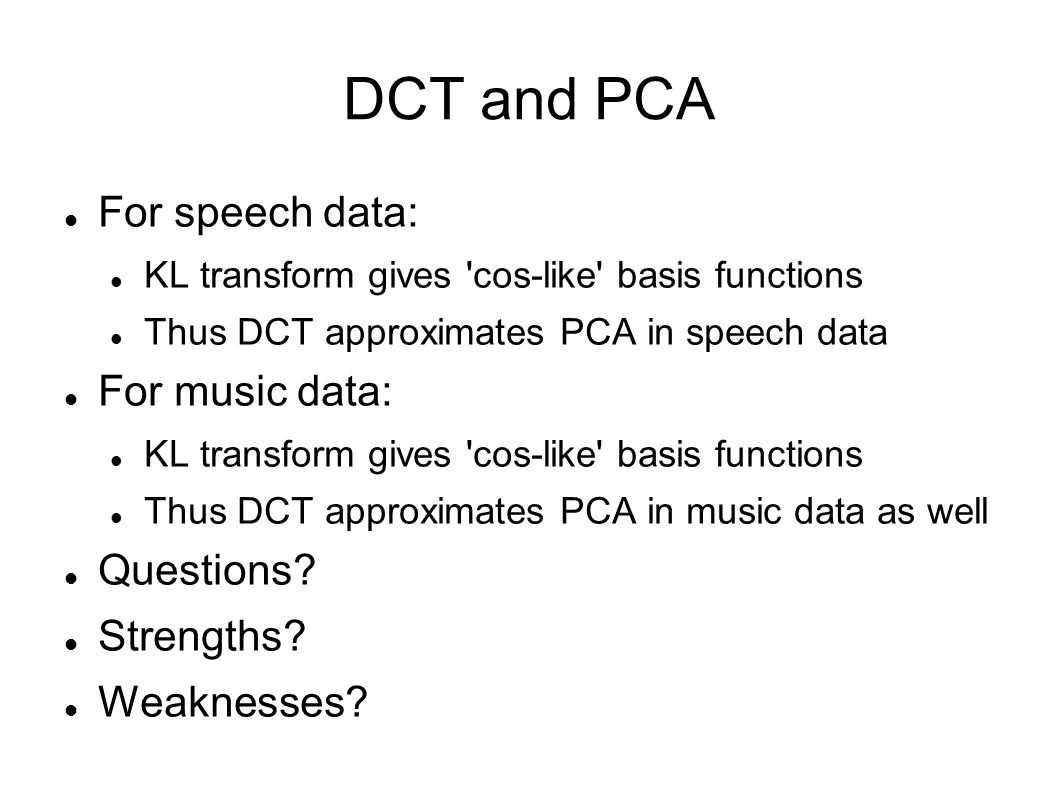DCT and PCA For speech data: KL transform gives 'cos-like' basis functions Thus DCT approximates PCA in speech data For music data: KL transform gives
