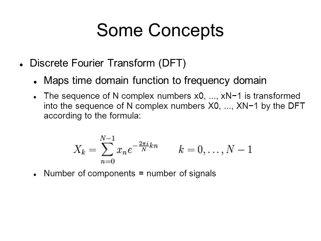 Some Concepts Discrete Fourier Transform (DFT) Time domain function = sum of (complex coefficient x wave function) Easier to visualize spectral information.