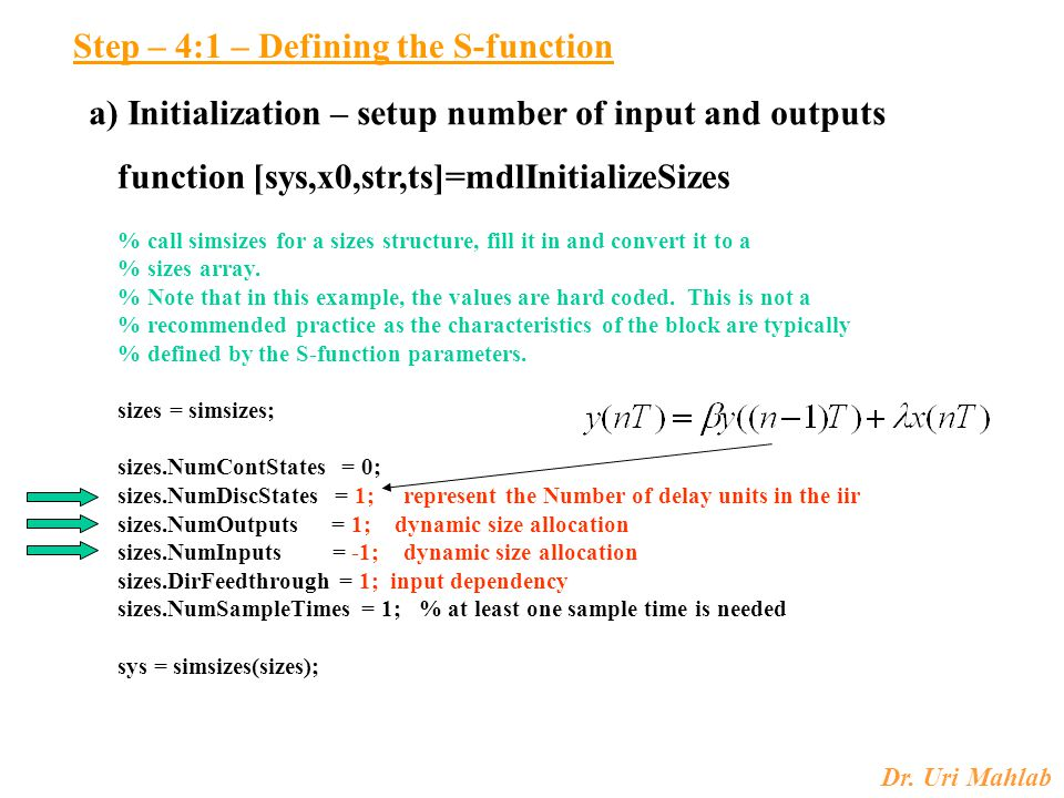 Dr. Uri Mahlab Step – 4:1 – Defining the S-function a) Initialization – setup number of input and outputs function [sys,x0,str,ts]=mdlInitializeSizes