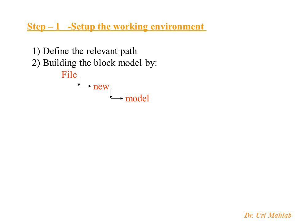 Dr. Uri Mahlab Step – 1 -Setup the working environment 1) Define the relevant path 2) Building the block model by: File new model
