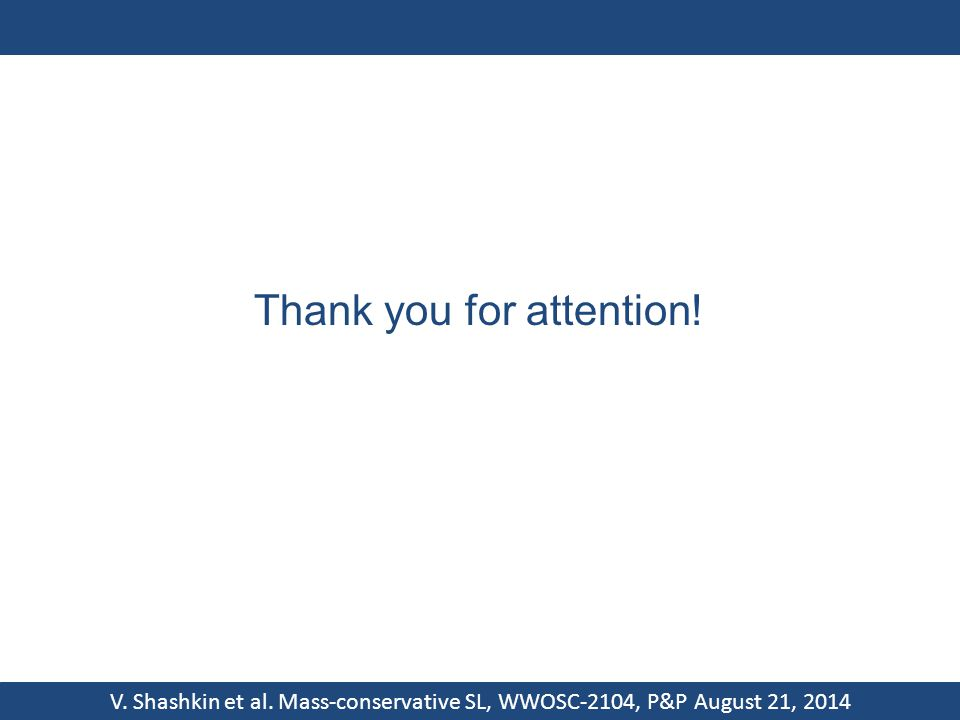V. Shashkin et al. Mass-conservative SL, WWOSC-2104, P&P August 21, 2014 Thank you for attention!