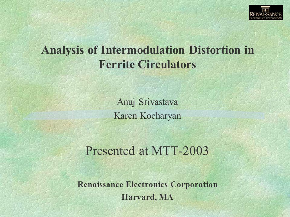 Analysis of Intermodulation Distortion in Ferrite Circulators Anuj Srivastava Karen Kocharyan Presented at MTT-2003 Renaissance Electronics Corporatio