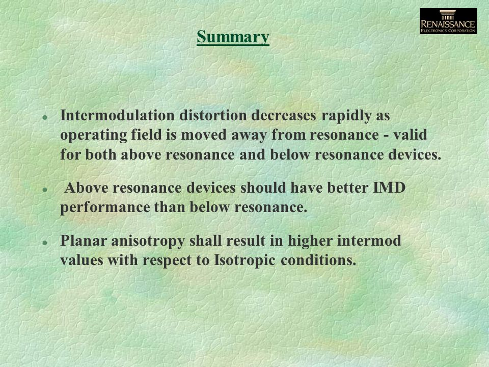 Summary l Intermodulation distortion decreases rapidly as operating field is moved away from resonance - valid for both above resonance and below resonance devices.