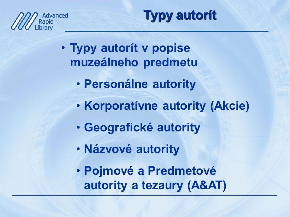Typy autorít Typy autorít v popise muzeálneho predmetu Personálne autority Korporatívne autority (Akcie) Geografické autority Názvové autority Pojmové a Predmetové autority a tezaury (A&AT)