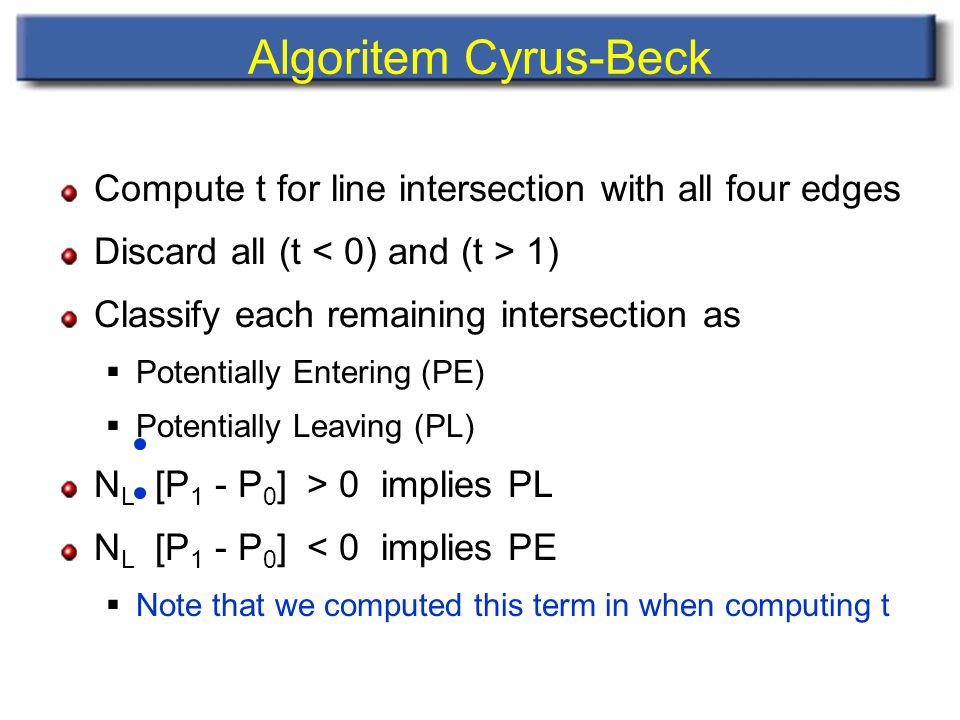 Algoritem Cyrus-Beck Compute t for line intersection with all four edges Discard all (t 1) Classify each remaining intersection as  Potentially Entering (PE)  Potentially Leaving (PL) N L [P 1 - P 0 ] > 0 implies PL N L [P 1 - P 0 ] < 0 implies PE  Note that we computed this term in when computing t