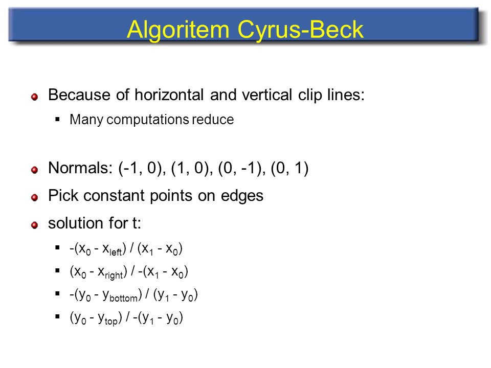 Algoritem Cyrus-Beck Because of horizontal and vertical clip lines:  Many computations reduce Normals: (-1, 0), (1, 0), (0, -1), (0, 1) Pick constant points on edges solution for t:  -(x 0 - x left ) / (x 1 - x 0 )  (x 0 - x right ) / -(x 1 - x 0 )  -(y 0 - y bottom ) / (y 1 - y 0 )  (y 0 - y top ) / -(y 1 - y 0 )