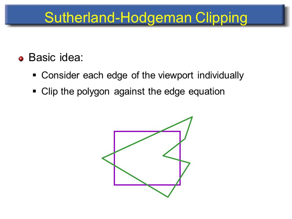 Sutherland-Hodgeman Clipping Basic idea:  Consider each edge of the viewport individually  Clip the polygon against the edge equation