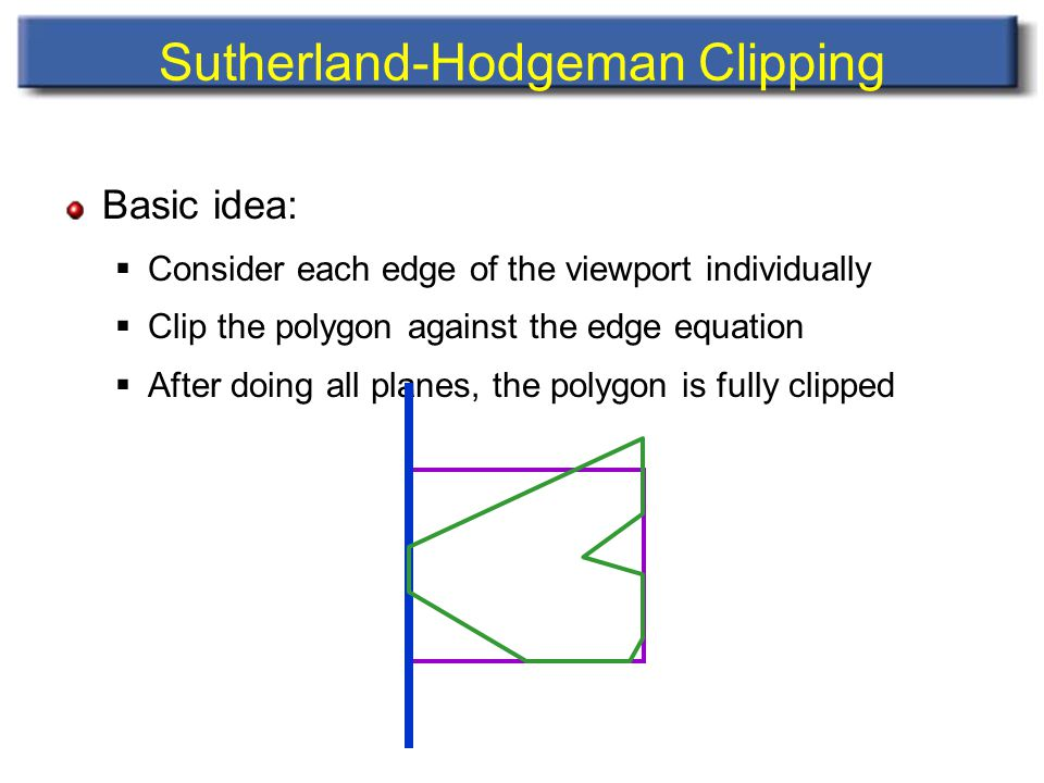 Sutherland-Hodgeman Clipping Basic idea:  Consider each edge of the viewport individually  Clip the polygon against the edge equation  After doing all planes, the polygon is fully clipped