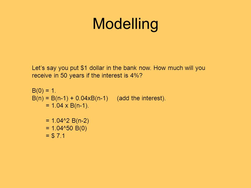 Modelling Let's say you put $1 dollar in the bank now. How much will you receive in 50 years if the interest is 4%? B(0) = 1. B(n) = B(n-1) + 0.04xB(n