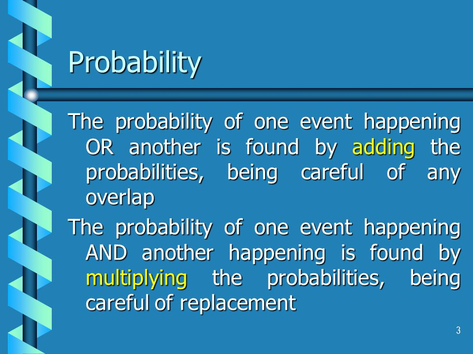 3 Probability The probability of one event happening OR another is found by adding the probabilities, being careful of any overlap The probability of one event happening AND another happening is found by multiplying the probabilities, being careful of replacement