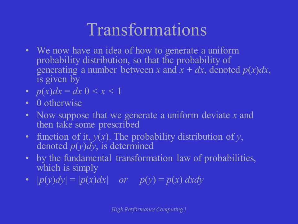 High Performance Computing 1 Transformations We now have an idea of how to generate a uniform probability distribution, so that the probability of generating a number between x and x + dx, denoted p(x)dx, is given by p(x)dx = dx 0 < x < 1 0 otherwise Now suppose that we generate a uniform deviate x and then take some prescribed function of it, y(x).