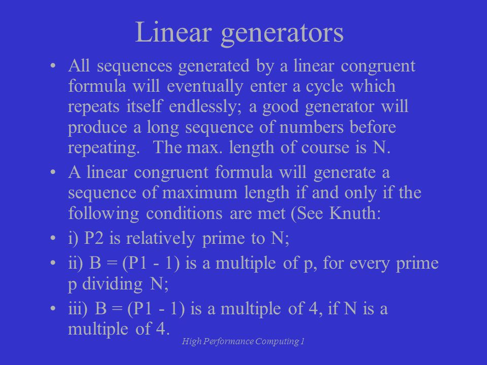 High Performance Computing 1 Linear generators All sequences generated by a linear congruent formula will eventually enter a cycle which repeats itself endlessly; a good generator will produce a long sequence of numbers before repeating.