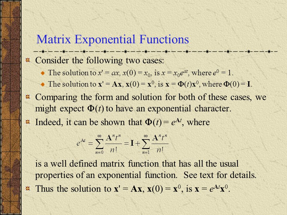 Matrix Exponential Functions Consider the following two cases: The solution to x' = ax, x(0) = x 0, is x = x 0 e at, where e 0 = 1. The solution to x'