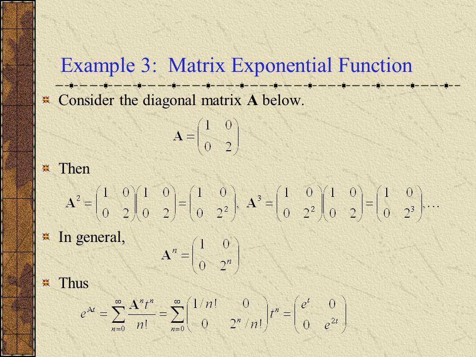 Example 3: Matrix Exponential Function Consider the diagonal matrix A below. Then In general, Thus